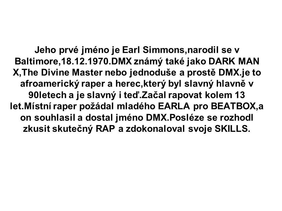 Jeho prvé jméno je Earl Simmons,narodil se v Baltimore,18.12.1970.DMX známý také jako DARK MAN X,The Divine Master nebo jednoduše a prostě DMX.je to a