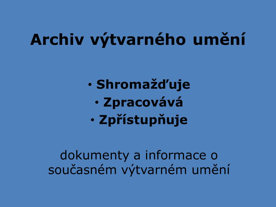 Archiv výtvarného umění Shromažďuje Zpracovává Zpřístupňuje dokumenty a informace o současném výtvarném umění