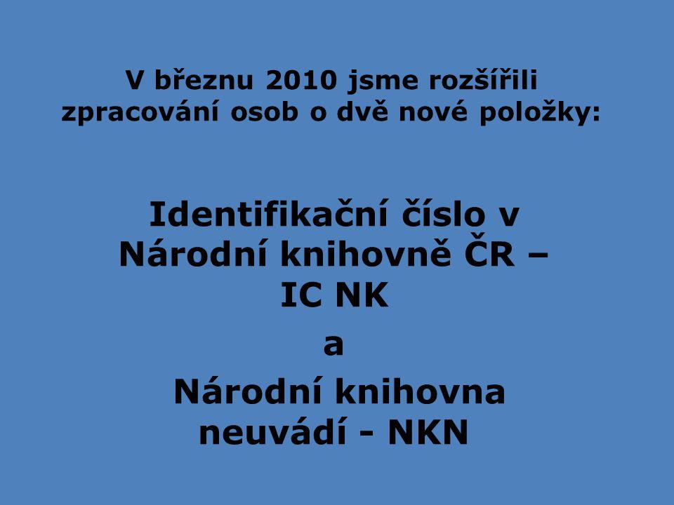 V březnu 2010 jsme rozšířili zpracování osob o dvě nové položky: Identifikační číslo v Národní knihovně ČR – IC NK a Národní knihovna neuvádí - NKN