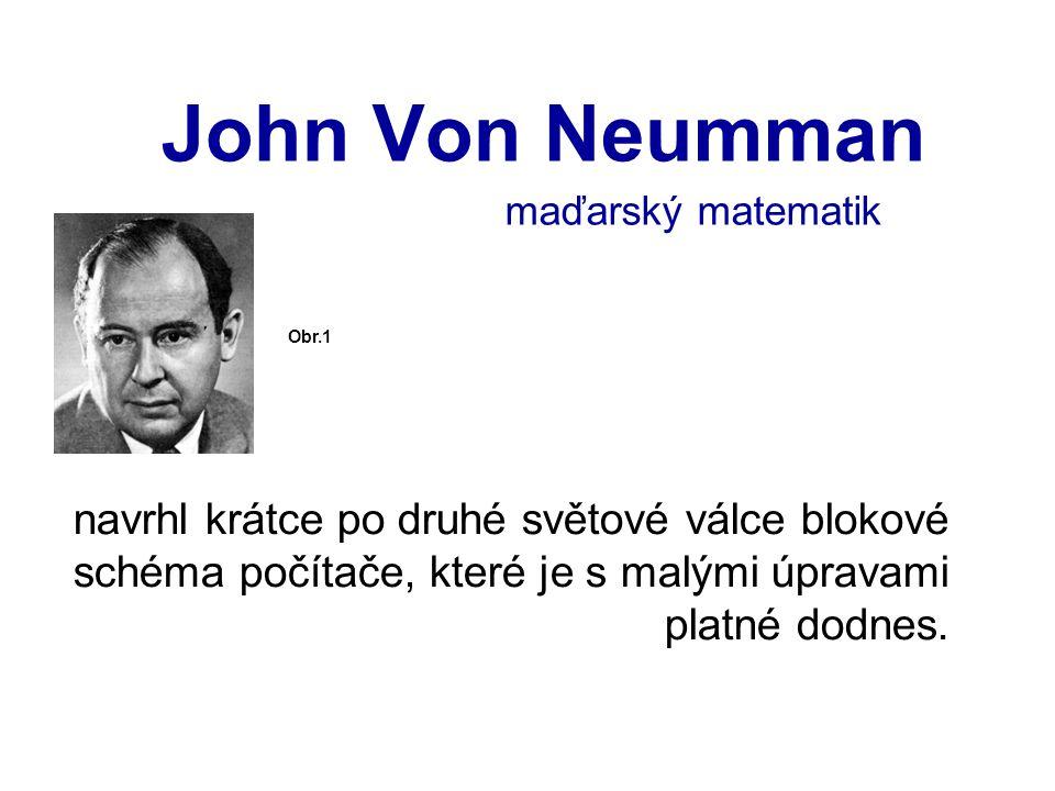 John Von Neumman navrhl krátce po druhé světové válce blokové schéma počítače, které je s malými úpravami platné dodnes. Obr.1 maďarský matematik