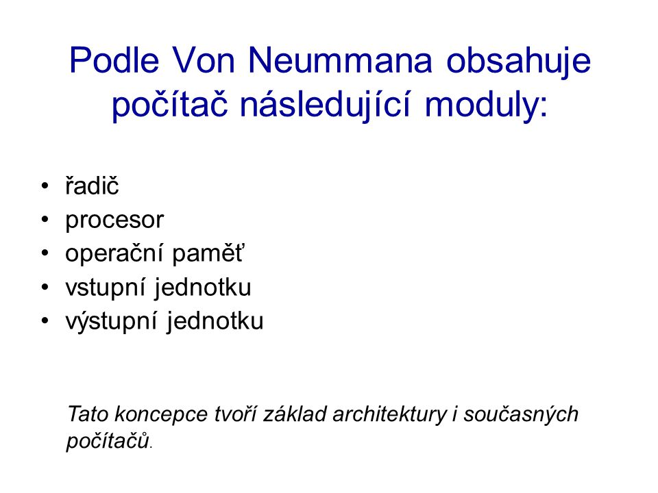 Podle Von Neummana obsahuje počítač následující moduly: řadič procesor operační paměť vstupní jednotku výstupní jednotku Tato koncepce tvoří základ architektury i současných počítačů.