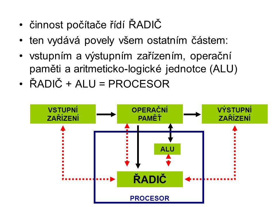 činnost počítače řídí ŘADIČ ten vydává povely všem ostatním částem: vstupním a výstupním zařízením, operační paměti a aritmeticko-logické jednotce (ALU) ŘADIČ + ALU = PROCESOR ŘADIČ VSTUPNÍ ZAŘÍZENÍ VÝSTUPNÍ ZAŘÍZENÍ OPERAČNÍ PAMĚŤ ALU PROCESOR