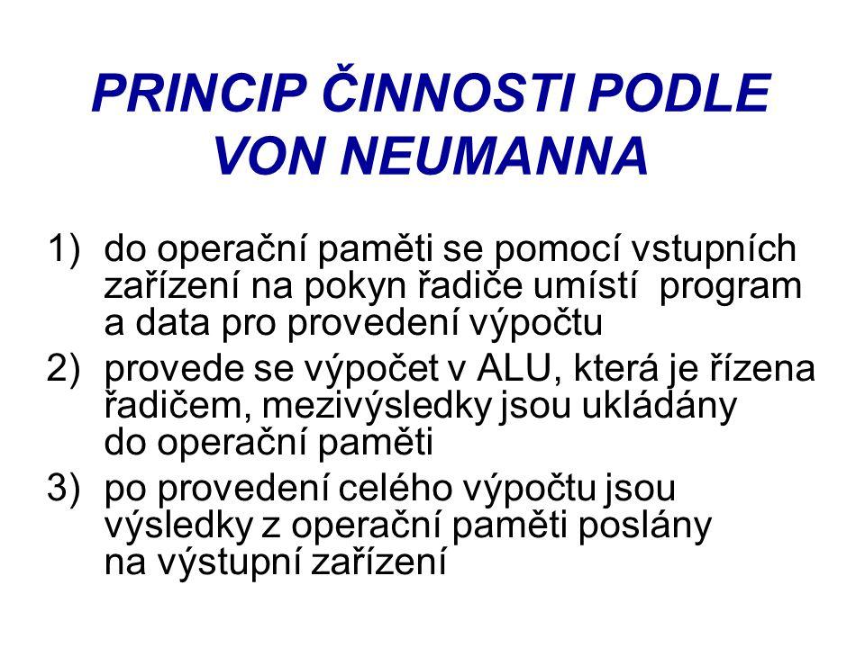 PRINCIP ČINNOSTI PODLE VON NEUMANNA 1)do operační paměti se pomocí vstupních zařízení na pokyn řadiče umístí program a data pro provedení výpočtu 2)pr
