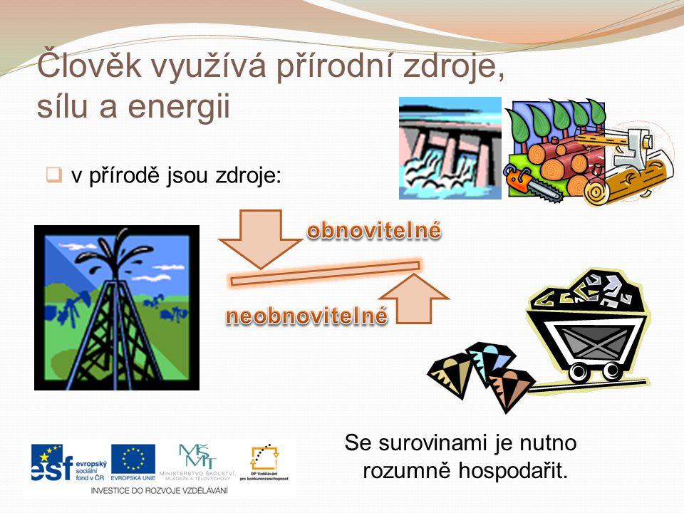 Člověk využívá přírodní zdroje, sílu a energii  v přírodě jsou zdroje: Se surovinami je nutno rozumně hospodařit.