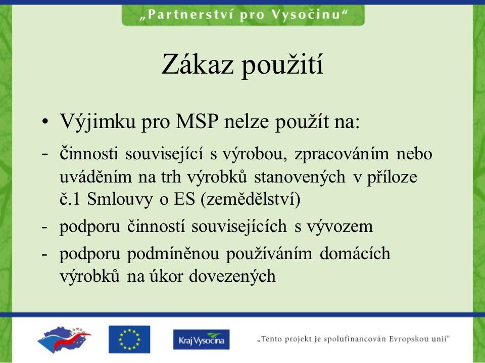 Zákaz použití Výjimku pro MSP nelze použít na: -č innosti související s výrobou, zpracováním nebo uváděním na trh výrobků stanovených v příloze č.1 Smlouvy o ES (zemědělství) - podporu činností souvisejících s vývozem -podporu podmíněnou používáním domácích výrobků na úkor dovezených