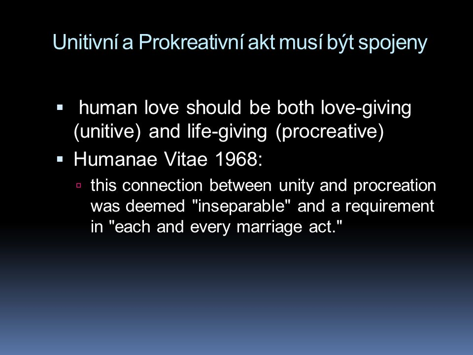 Unitivní a Prokreativní akt musí být spojeny  human love should be both love-giving (unitive) and life-giving (procreative)  Humanae Vitae 1968:  this connection between unity and procreation was deemed inseparable and a requirement in each and every marriage act.
