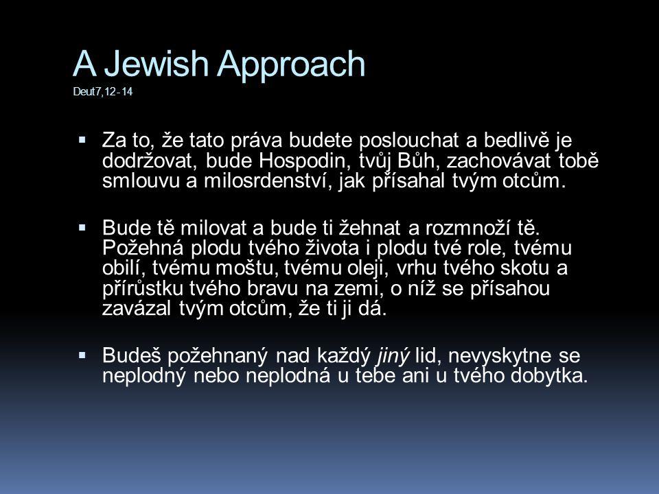 A Jewish Approach Deut 7, 12 - 14  Za to, že tato práva budete poslouchat a bedlivě je dodržovat, bude Hospodin, tvůj Bůh, zachovávat tobě smlouvu a milosrdenství, jak přísahal tvým otcům.