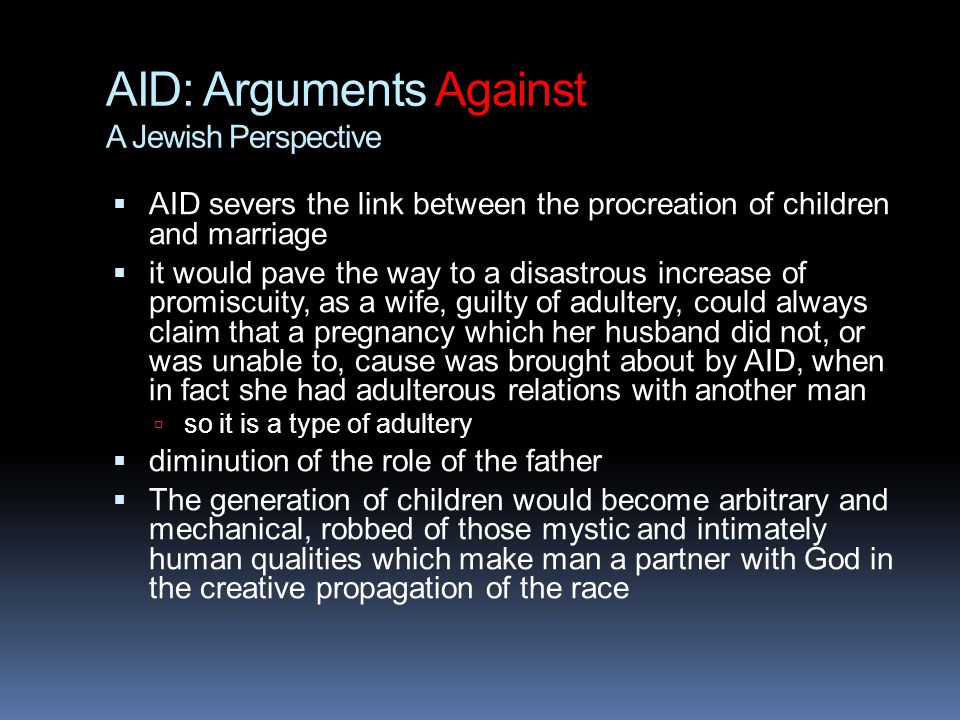 AID: Arguments Against A Jewish Perspective  AID severs the link between the procreation of children and marriage  it would pave the way to a disastrous increase of promiscuity, as a wife, guilty of adultery, could always claim that a pregnancy which her husband did not, or was unable to, cause was brought about by AID, when in fact she had adulterous relations with another man  so it is a type of adultery  diminution of the role of the father  The generation of children would become arbitrary and mechanical, robbed of those mystic and intimately human qualities which make man a partner with God in the creative propagation of the race