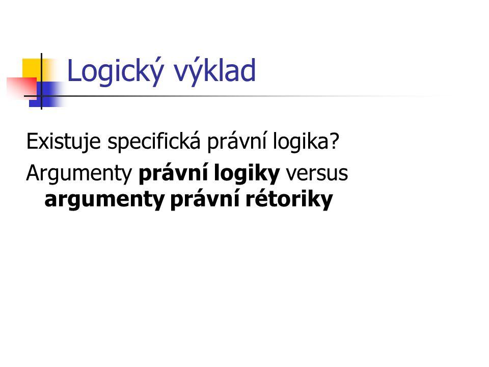 Logický výklad Existuje specifická právní logika? Argumenty právní logiky versus argumenty právní rétoriky