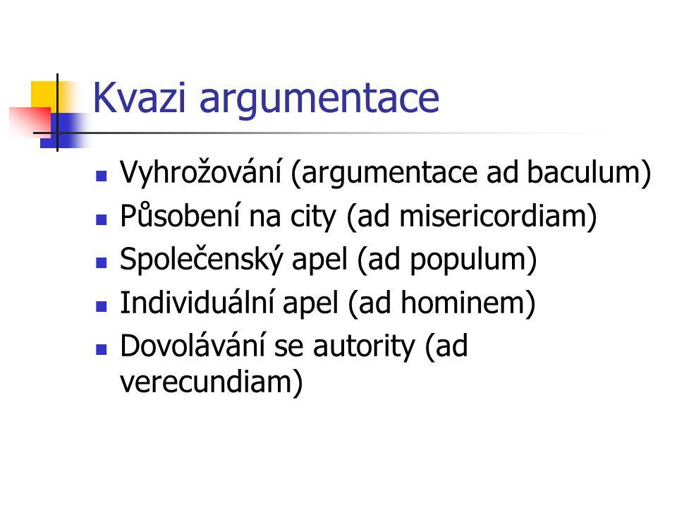 Kvazi argumentace Vyhrožování (argumentace ad baculum) Působení na city (ad misericordiam) Společenský apel (ad populum) Individuální apel (ad hominem