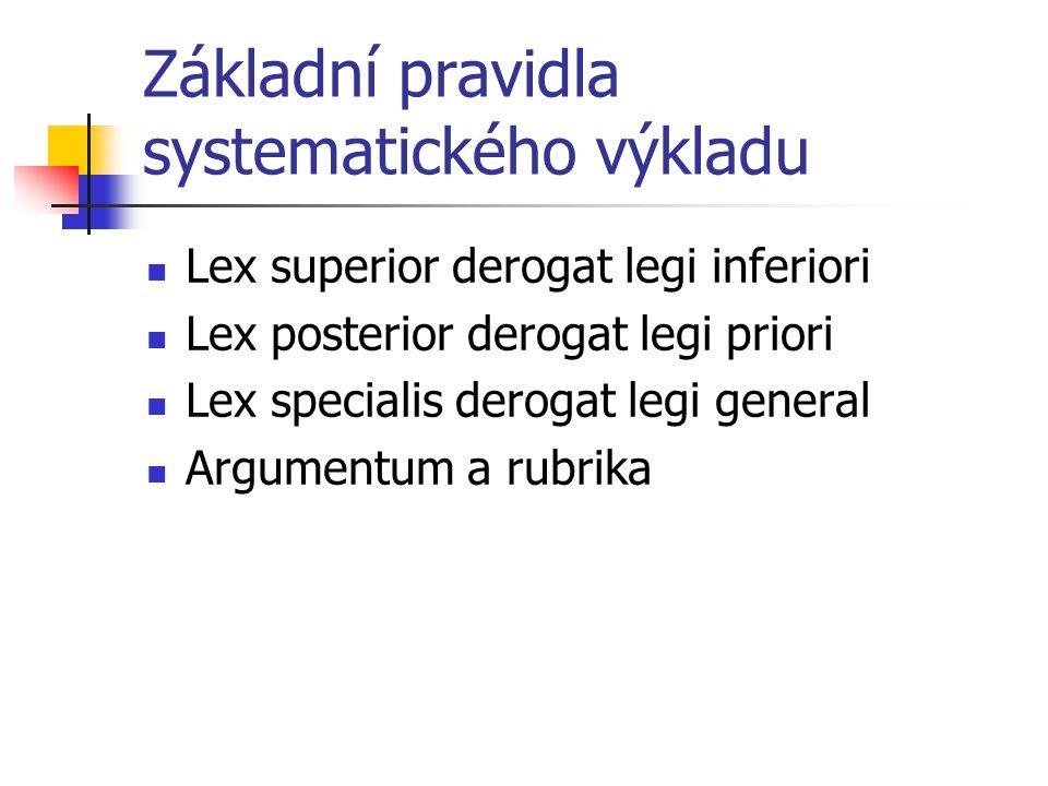 Základní pravidla systematického výkladu Lex superior derogat legi inferiori Lex posterior derogat legi priori Lex specialis derogat legi general Argu