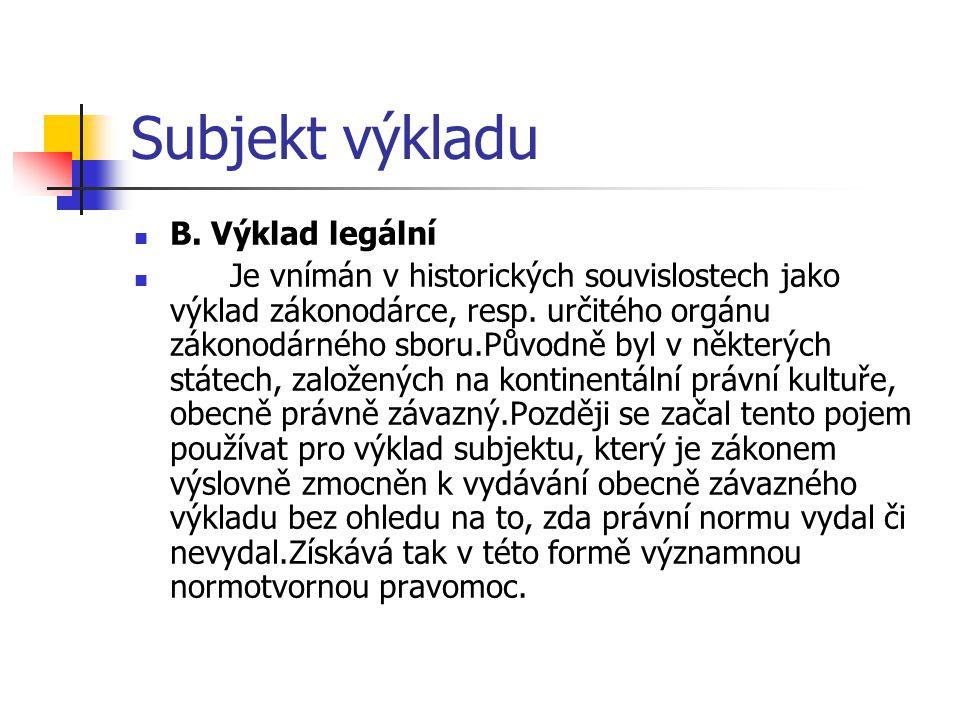 Subjekt výkladu B. Výklad legální Je vnímán v historických souvislostech jako výklad zákonodárce, resp. určitého orgánu zákonodárného sboru.Původně by