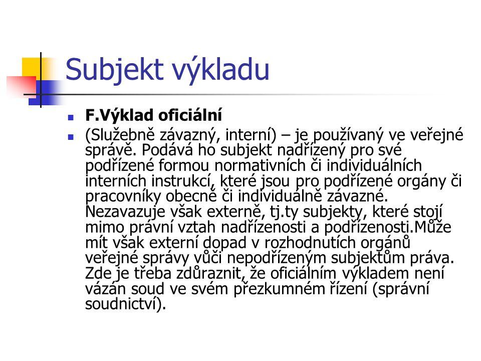 Subjekt výkladu F.Výklad oficiální (Služebně závazný, interní) – je používaný ve veřejné správě. Podává ho subjekt nadřízený pro své podřízené formou