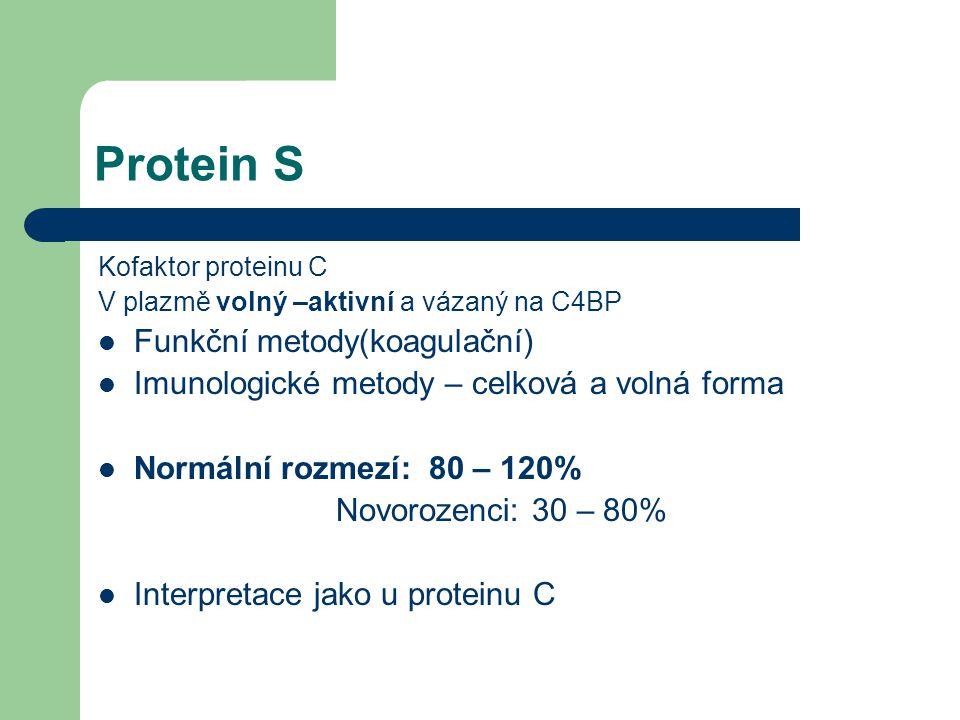 Protein S Kofaktor proteinu C V plazmě volný –aktivní a vázaný na C4BP Funkční metody(koagulační) Imunologické metody – celková a volná forma Normální rozmezí: 80 – 120% Novorozenci: 30 – 80% Interpretace jako u proteinu C