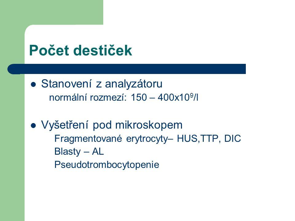 Počet destiček Stanovení z analyzátoru normální rozmezí: 150 – 400x10 9 /l Vyšetření pod mikroskopem Fragmentované erytrocyty– HUS,TTP, DIC Blasty – AL Pseudotrombocytopenie