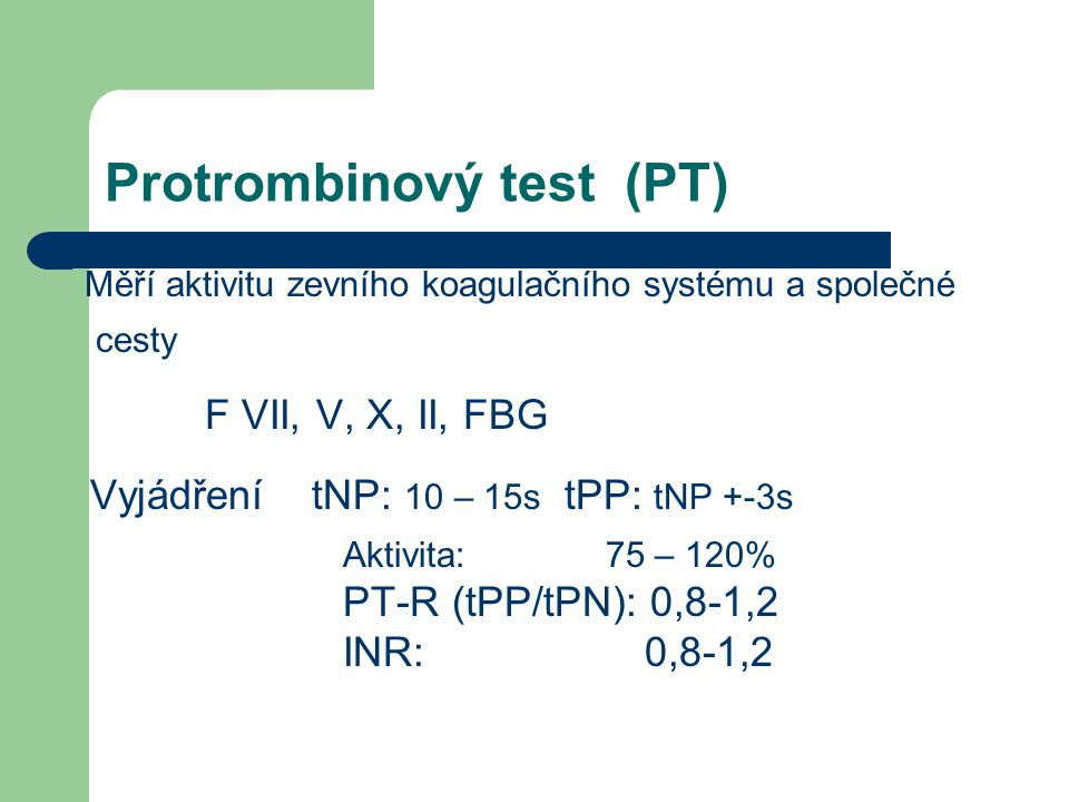 Protrombinový test (PT) Měří aktivitu zevního koagulačního systému a společné cesty F VII, V, X, II, FBG Vyjádření tNP: 10 – 15s tPP: tNP +-3s Aktivita: 75 – 120% PT-R (tPP/tPN): 0,8-1,2 INR: 0,8-1,2