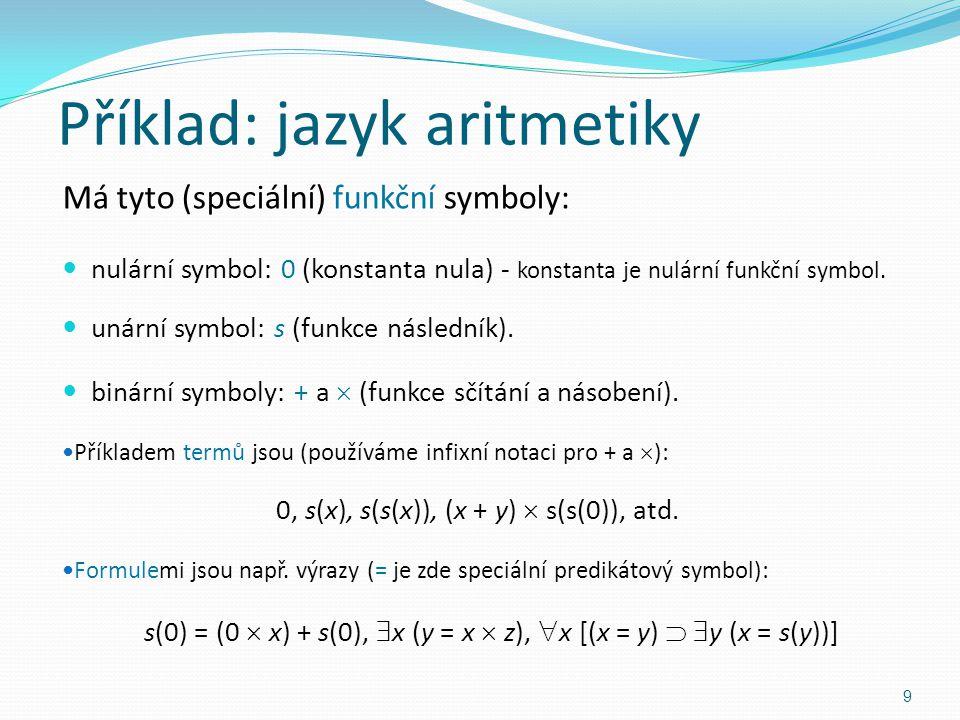 Příklad: jazyk aritmetiky Má tyto (speciální) funkční symboly: nulární symbol: 0 (konstanta nula) - konstanta je nulární funkční symbol.