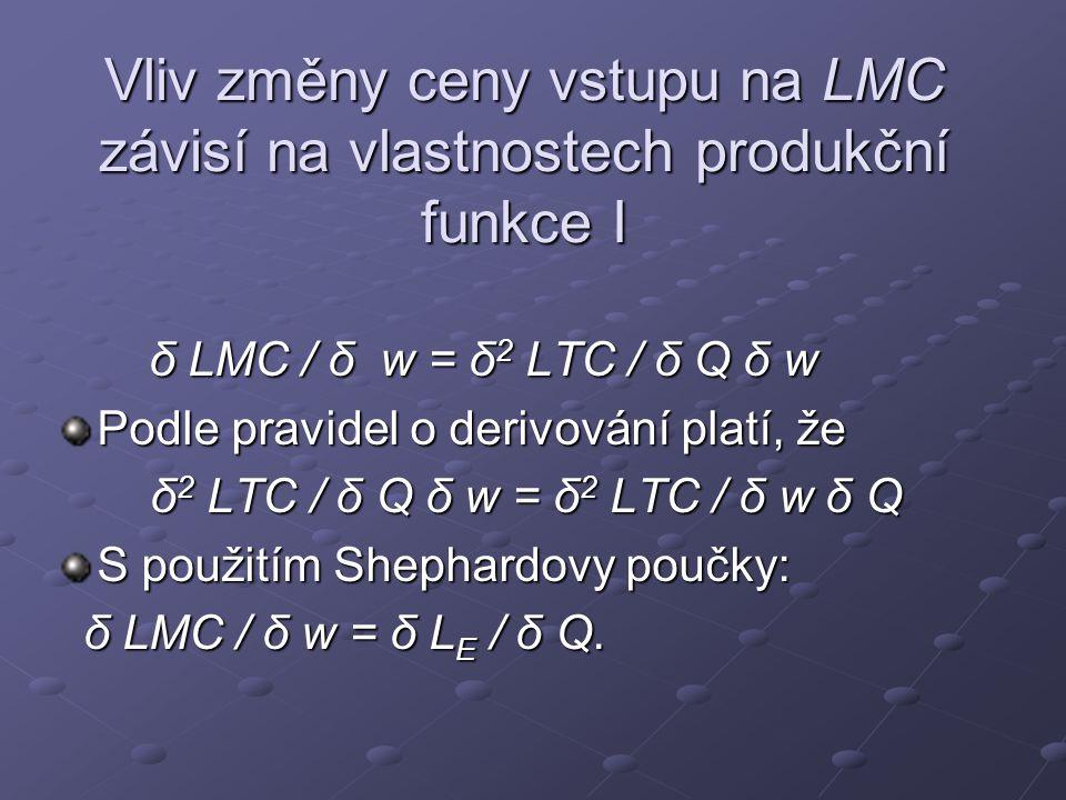 Vliv změny ceny vstupu na LMC závisí na vlastnostech produkční funkce I δ LMC / δ w = δ 2 LTC / δ Q δ w δ LMC / δ w = δ 2 LTC / δ Q δ w Podle pravidel o derivování platí, že δ 2 LTC / δ Q δ w = δ 2 LTC / δ w δ Q S použitím Shephardovy poučky: δ LMC / δ w = δ L E / δ Q.