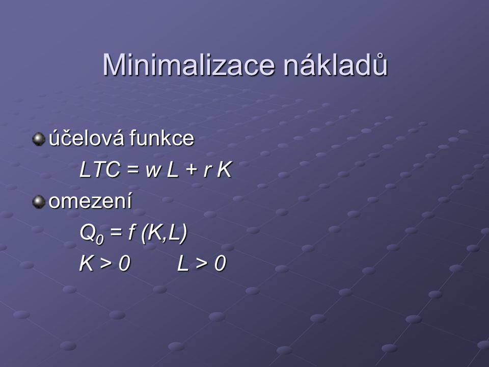Minimalizace nákladů účelová funkce LTC = w L + r K LTC = w L + r Komezení Q 0 = f (K,L) Q 0 = f (K,L) K > 0L > 0 K > 0L > 0