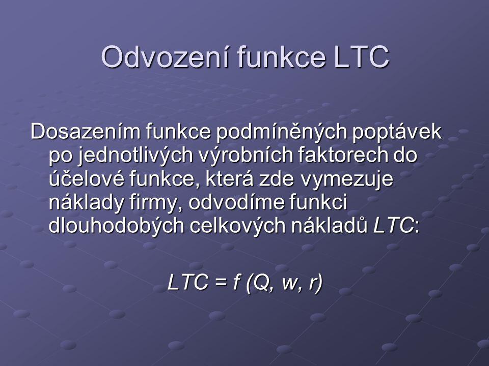 Odvození funkce LTC Dosazením funkce podmíněných poptávek po jednotlivých výrobních faktorech do účelové funkce, která zde vymezuje náklady firmy, odvodíme funkci dlouhodobých celkových nákladů LTC: LTC = f (Q, w, r)