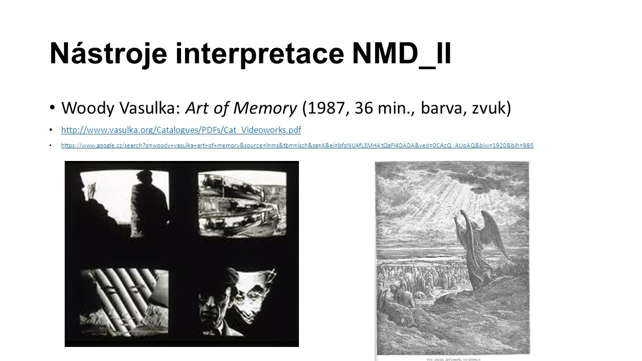 Nástroje interpretace NMD_II Woody Vasulka: Art of Memory (1987, 36 min., barva, zvuk) http://www.vasulka.org/Catalogues/PDFs/Cat_Videoworks.pdf https://www.google.cz/search q=woody+vasulka+art+of+memory&source=lnms&tbm=isch&sa=X&ei=bfoNU4fLEMHAtQaFi4DADA&ved=0CAcQ_AUoAQ&biw=1920&bih=985