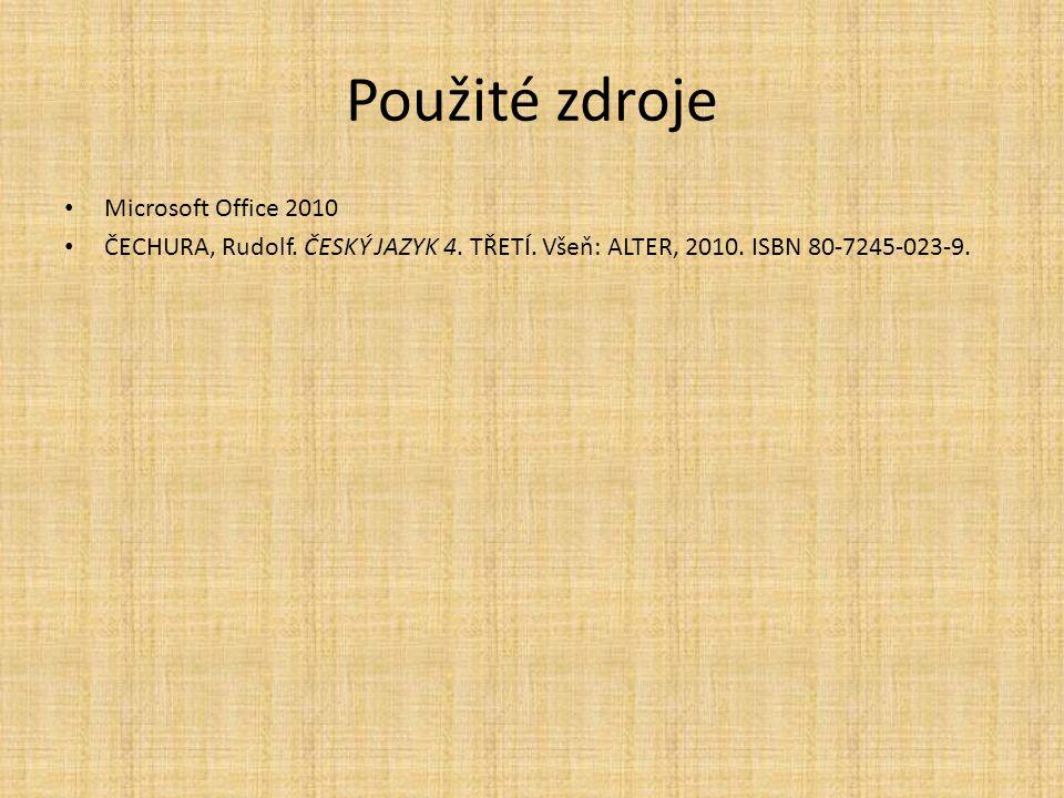 Použité zdroje Microsoft Office 2010 ČECHURA, Rudolf. ČESKÝ JAZYK 4. TŘETÍ. Všeň: ALTER, 2010. ISBN 80-7245-023-9.