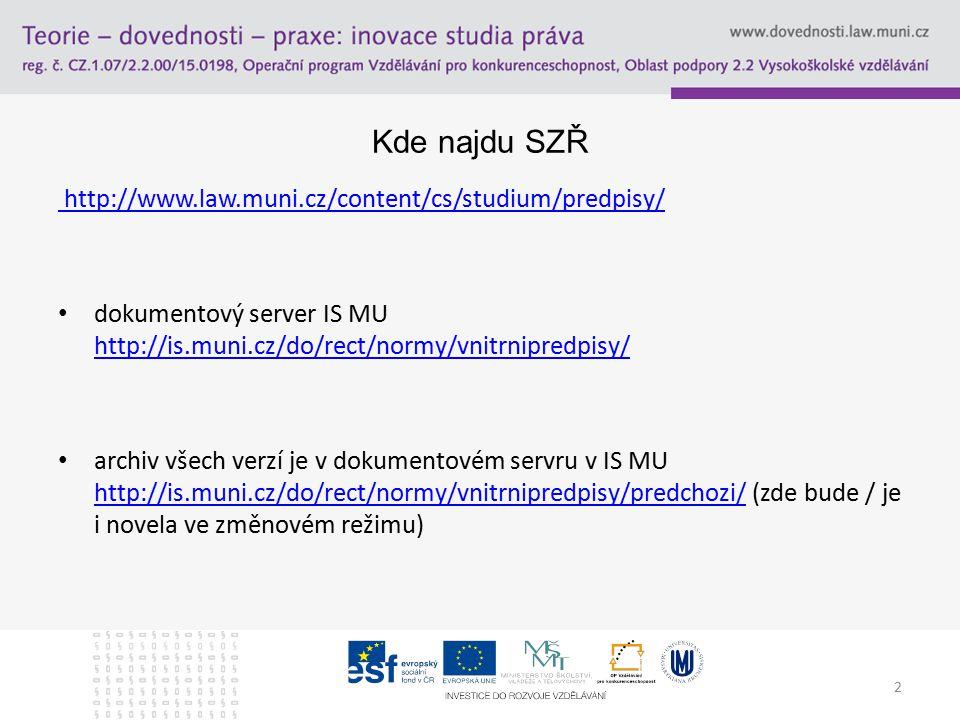 2 Kde najdu SZŘ http://www.law.muni.cz/content/cs/studium/predpisy/ dokumentový server IS MU http://is.muni.cz/do/rect/normy/vnitrnipredpisy/ http://is.muni.cz/do/rect/normy/vnitrnipredpisy/ archiv všech verzí je v dokumentovém servru v IS MU http://is.muni.cz/do/rect/normy/vnitrnipredpisy/predchozi/ (zde bude / je i novela ve změnovém režimu) http://is.muni.cz/do/rect/normy/vnitrnipredpisy/predchozi/