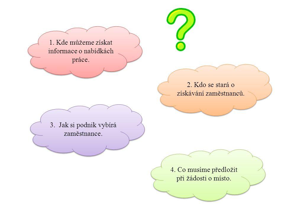1. Kde můžeme získat informace o nabídkách práce. 2. Kdo se stará o získávání zaměstnanců. 3. Jak si podnik vybírá zaměstnance. 4. Co musíme předložit