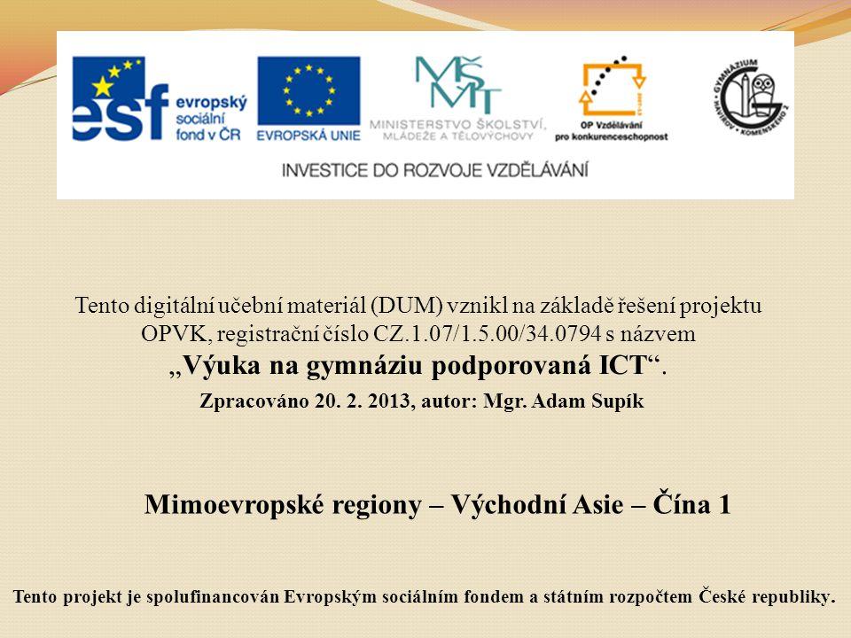 """Mimoevropské regiony – Východní Asie – Čína 1 Tento digitální učební materiál (DUM) vznikl na základě řešení projektu OPVK, registrační číslo CZ.1.07/1.5.00/34.0794 s názvem """"Výuka na gymnáziu podporovaná ICT ."""