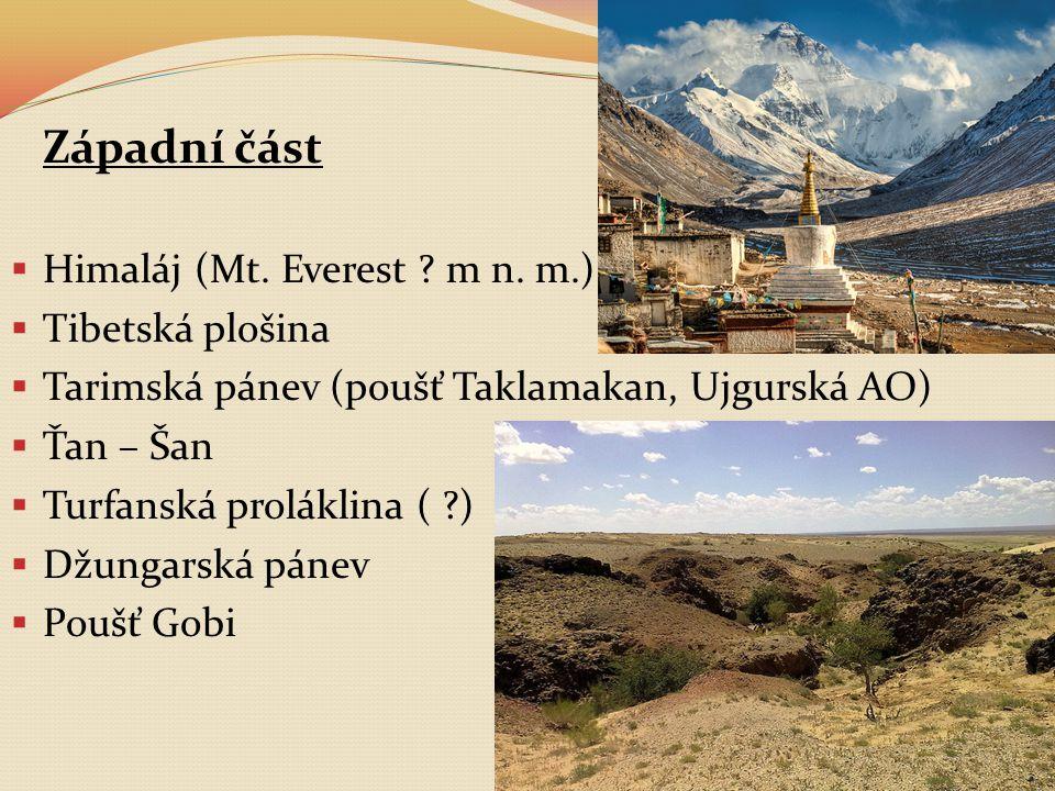 Západní část  Himaláj (Mt. Everest ? m n. m.)  Tibetská plošina  Tarimská pánev (poušť Taklamakan, Ujgurská AO)  Ťan – Šan  Turfanská proláklina
