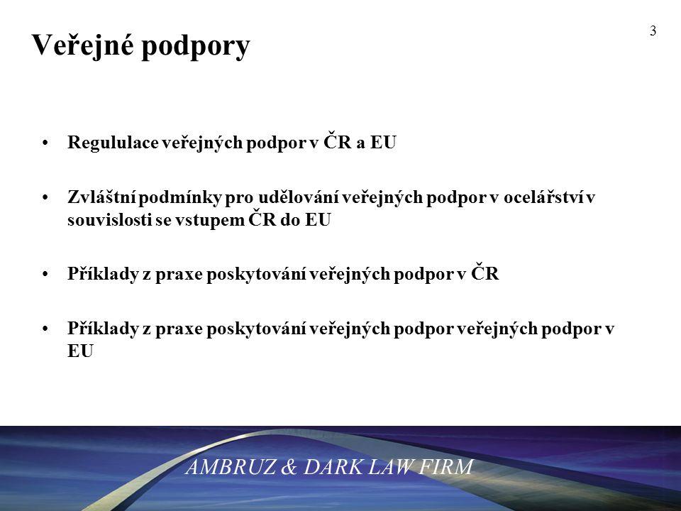 3 Veřejné podpory Regululace veřejných podpor v ČR a EU Zvláštní podmínky pro udělování veřejných podpor v ocelářství v souvislosti se vstupem ČR do EU Příklady z praxe poskytování veřejných podpor v ČR Příklady z praxe poskytování veřejných podpor veřejných podpor v EU AMBRUZ & DARK LAW FIRM