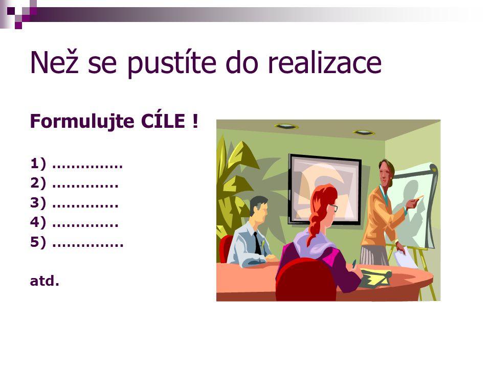 Než se pustíte do realizace Formulujte CÍLE ! 1) …………… 2) ………….. 3) ………….. 4) ………….. 5).………….. atd.