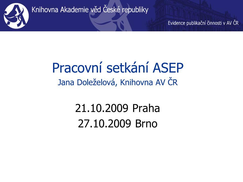 Pracovní setkání ASEP Jana Doleželová, Knihovna AV ČR 21.10.2009 Praha 27.10.2009 Brno