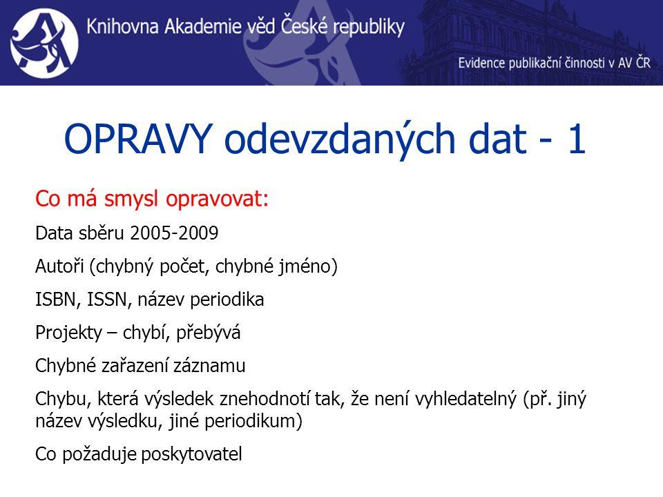 OPRAVY odevzdaných dat - 1 Co má smysl opravovat: Data sběru 2005-2009 Autoři (chybný počet, chybné jméno) ISBN, ISSN, název periodika Projekty – chybí, přebývá Chybné zařazení záznamu Chybu, která výsledek znehodnotí tak, že není vyhledatelný (př.