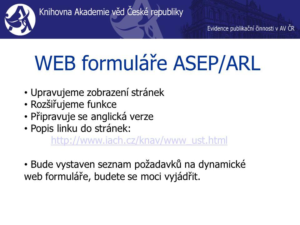 WEB formuláře ASEP/ARL Upravujeme zobrazení stránek Rozšiřujeme funkce Připravuje se anglická verze Popis linku do stránek: http://www.iach.cz/knav/www_ust.html Bude vystaven seznam požadavků na dynamické web formuláře, budete se moci vyjádřit.