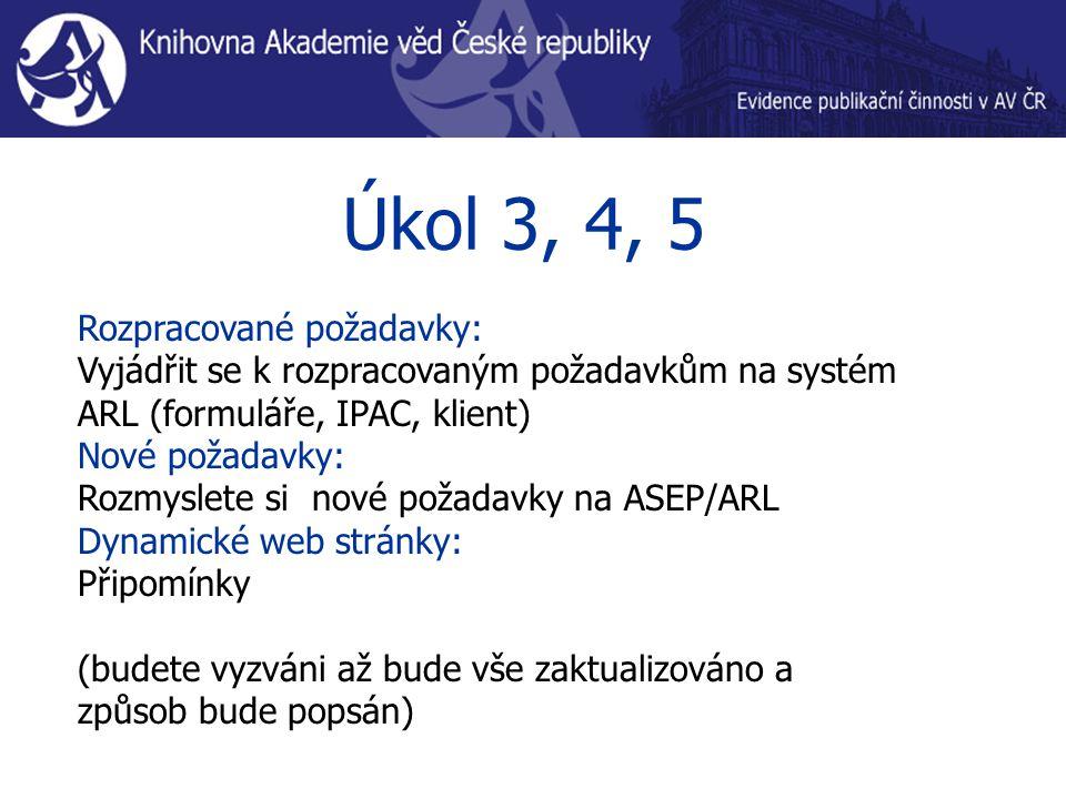 Úkol 3, 4, 5 Rozpracované požadavky: Vyjádřit se k rozpracovaným požadavkům na systém ARL (formuláře, IPAC, klient) Nové požadavky: Rozmyslete si nové požadavky na ASEP/ARL Dynamické web stránky: Připomínky (budete vyzváni až bude vše zaktualizováno a způsob bude popsán)