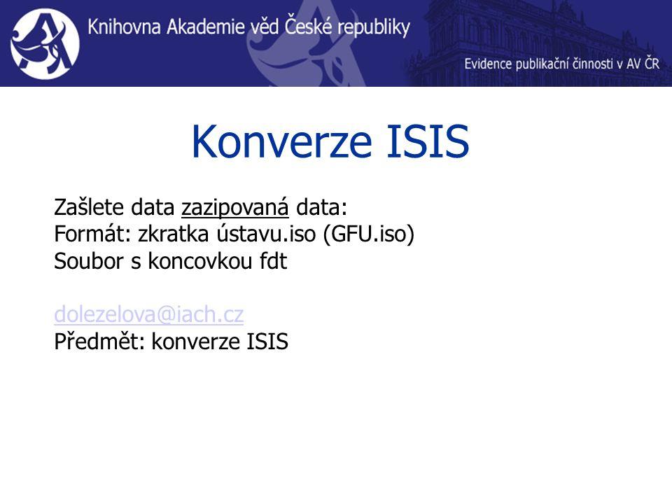 Konverze ISIS Zašlete data zazipovaná data: Formát: zkratka ústavu.iso (GFU.iso) Soubor s koncovkou fdt dolezelova@iach.cz Předmět: konverze ISIS