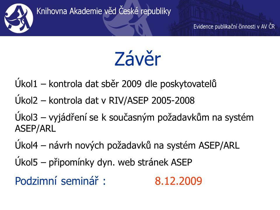 Závěr Úkol1 – kontrola dat sběr 2009 dle poskytovatelů Úkol2 – kontrola dat v RIV/ASEP 2005-2008 Úkol3 – vyjádření se k současným požadavkům na systém ASEP/ARL Úkol4 – návrh nových požadavků na systém ASEP/ARL Úkol5 – připomínky dyn.