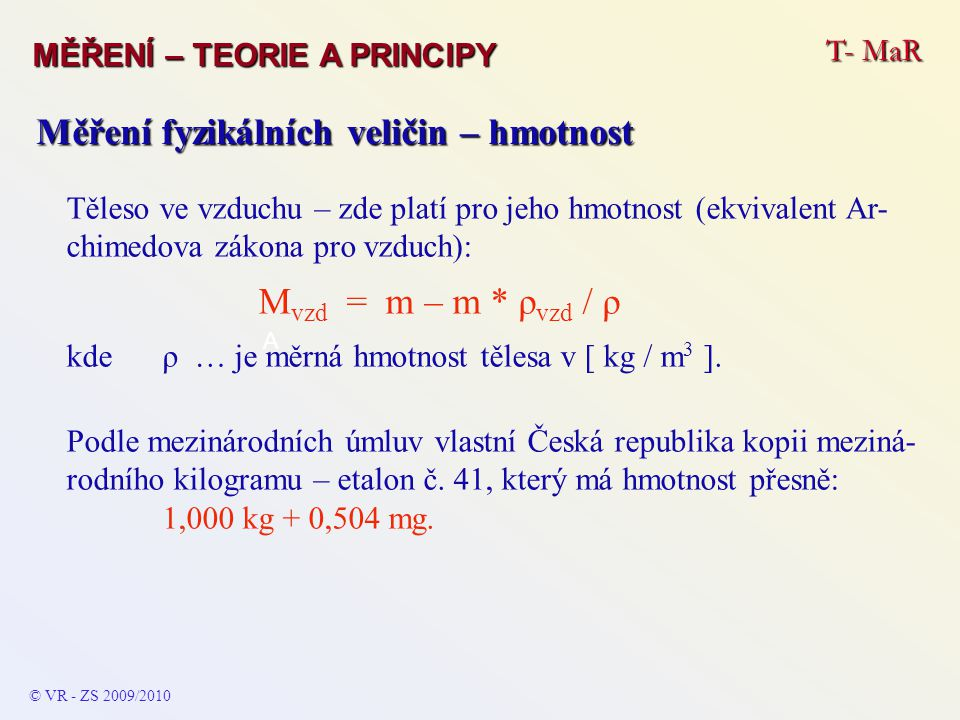 T- MaR MĚŘENÍ – TEORIE A PRINCIPY © VR - ZS 2009/2010 A Měření fyzikálních veličin – hmotnost Těleso ve vzduchu – zde platí pro jeho hmotnost (ekvivalent Ar- chimedova zákona pro vzduch): M vzd = m – m * ρ vzd / ρ kde ρ … je měrná hmotnost tělesa v [ kg / m 3 ].