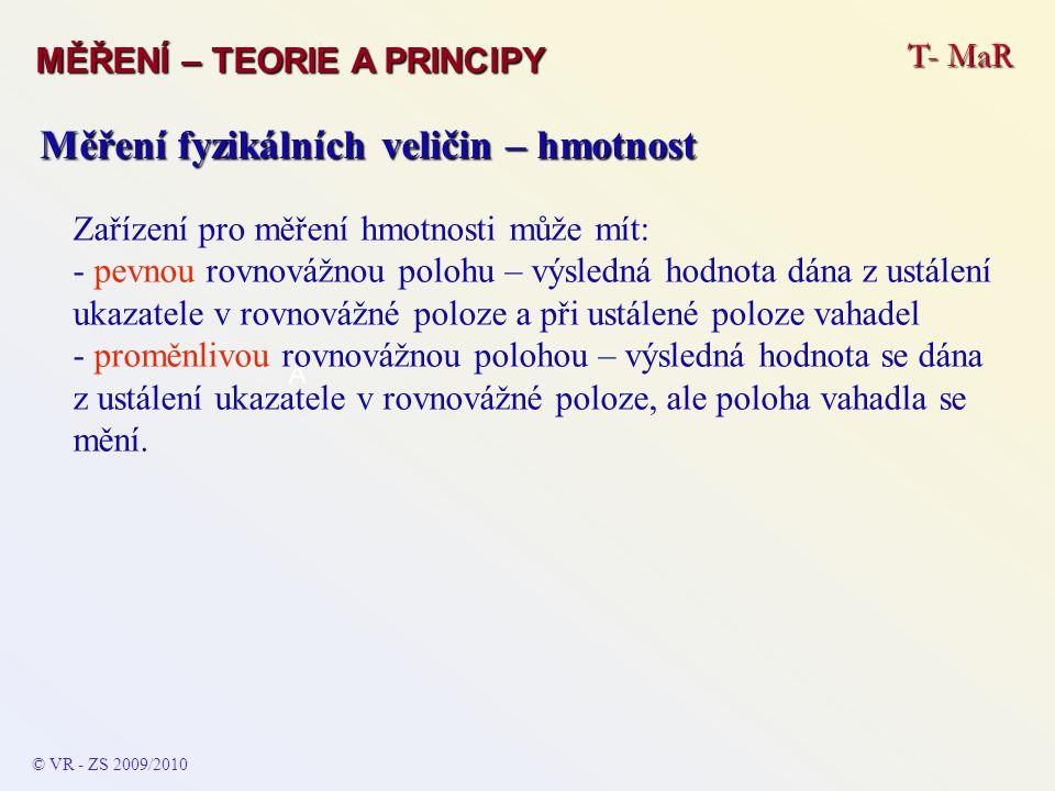 T- MaR MĚŘENÍ – TEORIE A PRINCIPY © VR - ZS 2009/2010 A Měření fyzikálních veličin – hmotnost Zařízení pro měření hmotnosti může mít: - pevnou rovnovážnou polohu – výsledná hodnota dána z ustálení ukazatele v rovnovážné poloze a při ustálené poloze vahadel - proměnlivou rovnovážnou polohou – výsledná hodnota se dána z ustálení ukazatele v rovnovážné poloze, ale poloha vahadla se mění.