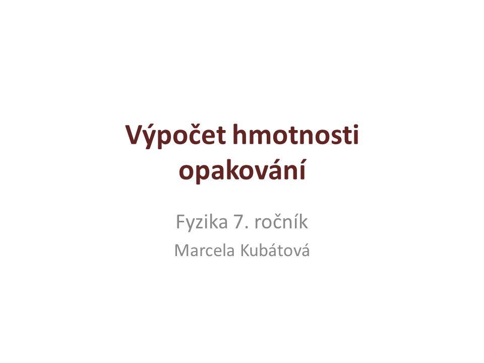 Výpočet hmotnosti opakování Fyzika 7. ročník Marcela Kubátová