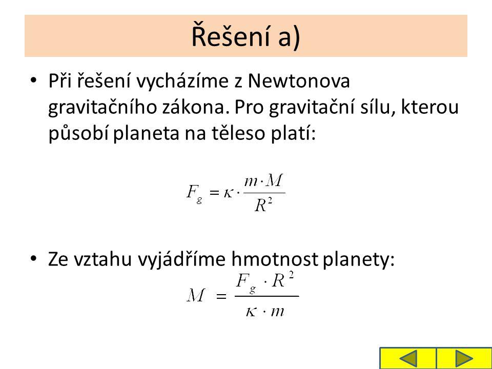 Řešení a) Při řešení vycházíme z Newtonova gravitačního zákona. Pro gravitační sílu, kterou působí planeta na těleso platí: Ze vztahu vyjádříme hmotno