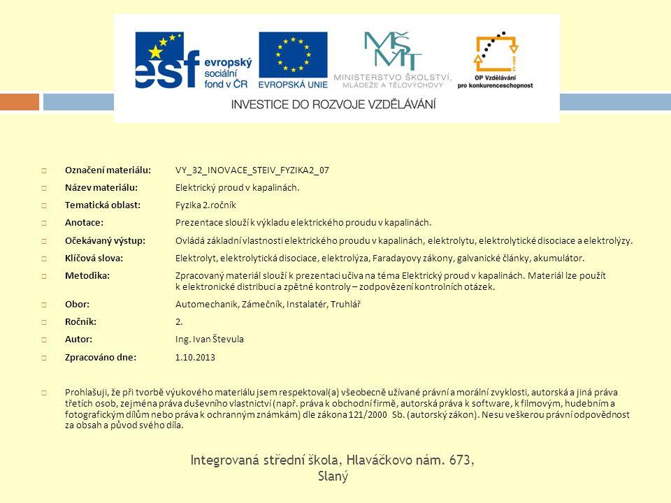  Označení materiálu: VY_32_INOVACE_STEIV_FYZIKA2_07  Název materiálu: Elektrický proud v kapalinách.  Tematická oblast:Fyzika 2.ročník  Anotace: P