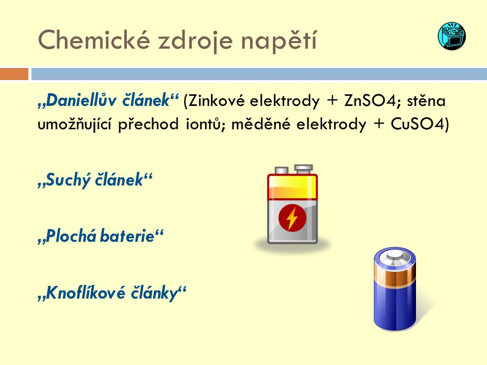 """Chemické zdroje napětí """"Daniellův článek"""" (Zinkové elektrody + ZnSO4; stěna umožňující přechod iontů; měděné elektrody + CuSO4) """"Suchý článek"""" """"Plochá"""