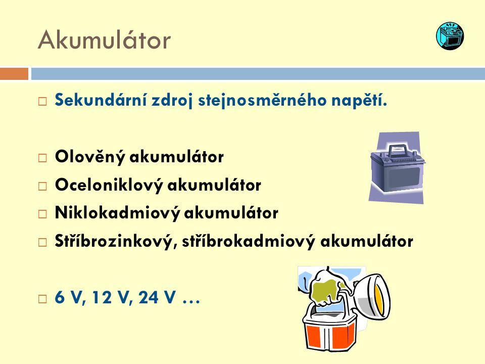 Akumulátor  Sekundární zdroj stejnosměrného napětí.  Olověný akumulátor  Oceloniklový akumulátor  Niklokadmiový akumulátor  Stříbrozinkový, stříb