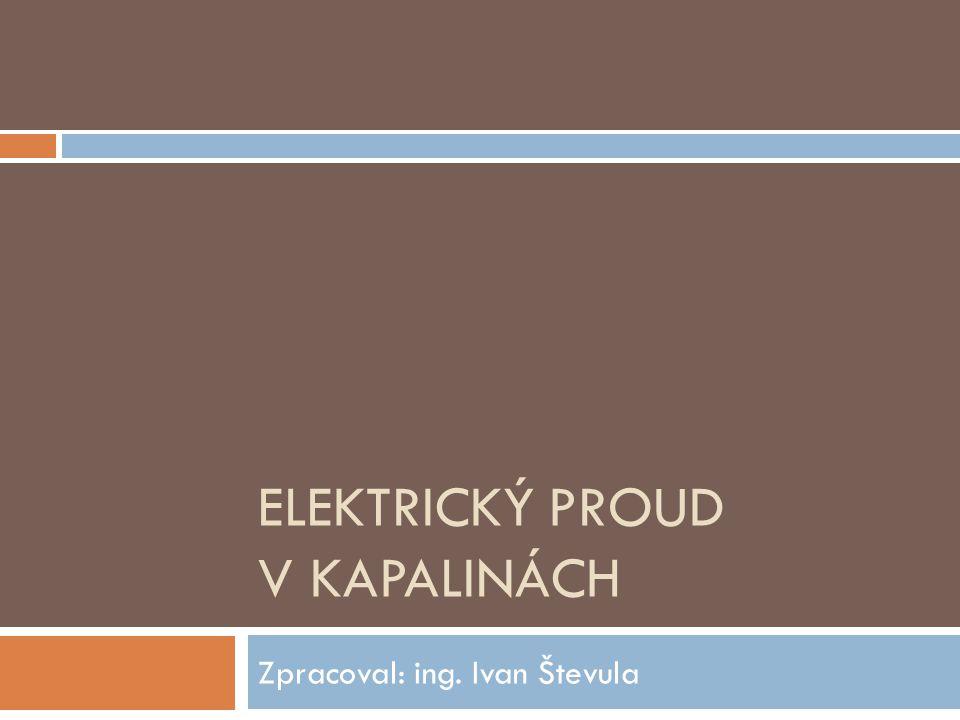 """Elektrický proud v kapalinách Elektrolyt: Kapalné látky, které vedou elektrický proud, se nazývají """"elektrolyty ."""