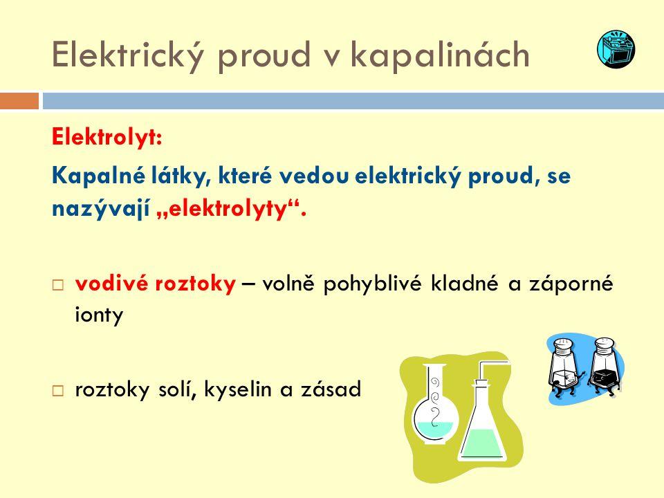 """Elektrický proud v kapalinách Elektrolyt: Kapalné látky, které vedou elektrický proud, se nazývají """"elektrolyty"""".  vodivé roztoky – volně pohyblivé k"""