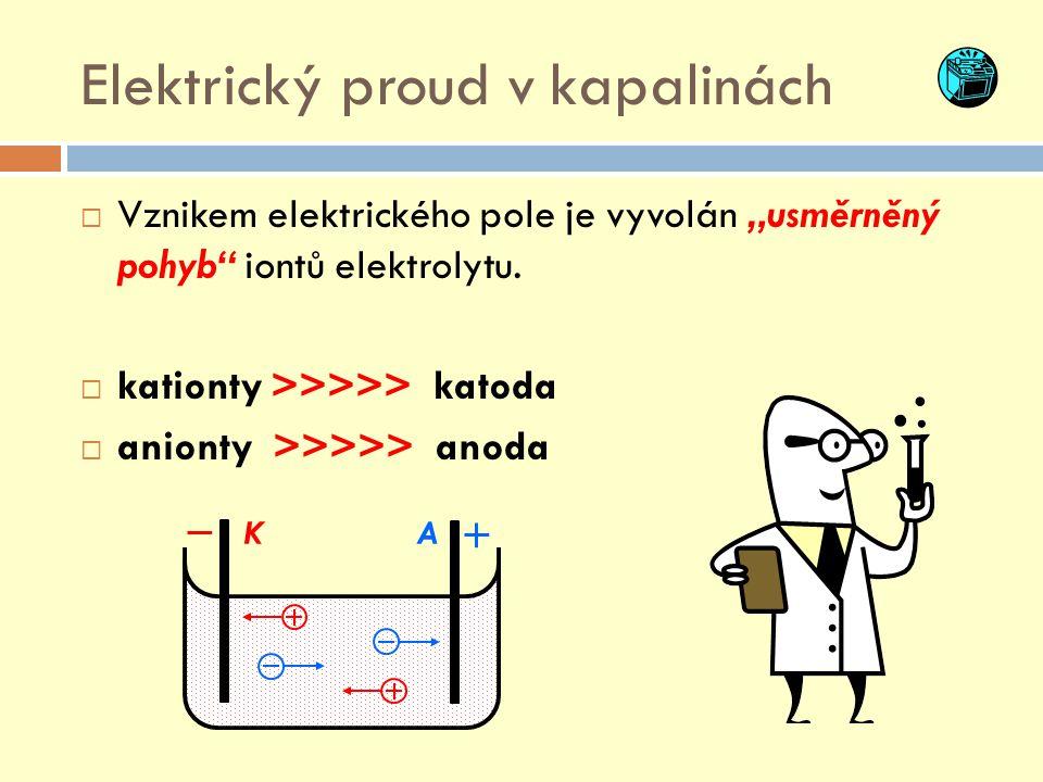 """KA Elektrický proud v kapalinách  Vznikem elektrického pole je vyvolán """"usměrněný pohyb"""" iontů elektrolytu.  kationty >>>>> katoda  anionty >>>>> a"""