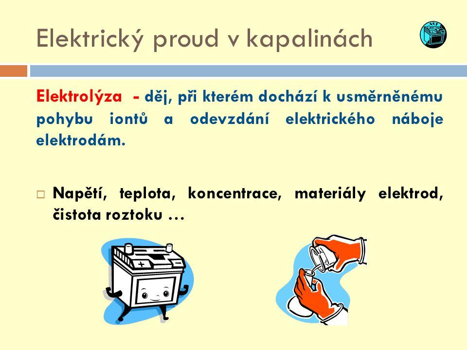 Elektrický proud v kapalinách Elektrolýza - děj, při kterém dochází k usměrněnému pohybu iontů a odevzdání elektrického náboje elektrodám.  Napětí, t
