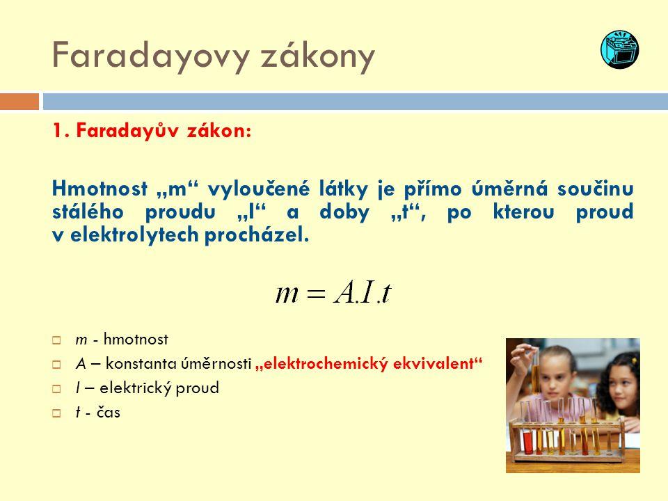 """Faradayovy zákony 1. Faradayův zákon: Hmotnost """"m"""" vyloučené látky je přímo úměrná součinu stálého proudu """"I"""" a doby """"t"""", po kterou proud v elektrolyt"""